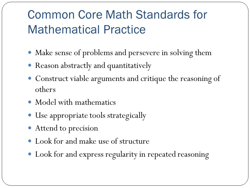 Common Core Math Standards for Mathematical Practice Make sense of problems and persevere in solving them Reason abstractly and quantitatively Construct viable arguments and critique the reasoning of others Model with mathematics Use appropriate tools strategically Attend to precision Look for and make use of structure Look for and express regularity in repeated reasoning