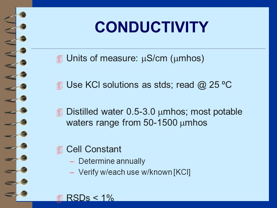 4 Units of measure: S/cm ( mhos) 4 Use KCl solutions as stds; read @ 25 ºC 4 Distilled water 0.5-3.0 mhos; most potable waters range from 50-1500 mhos