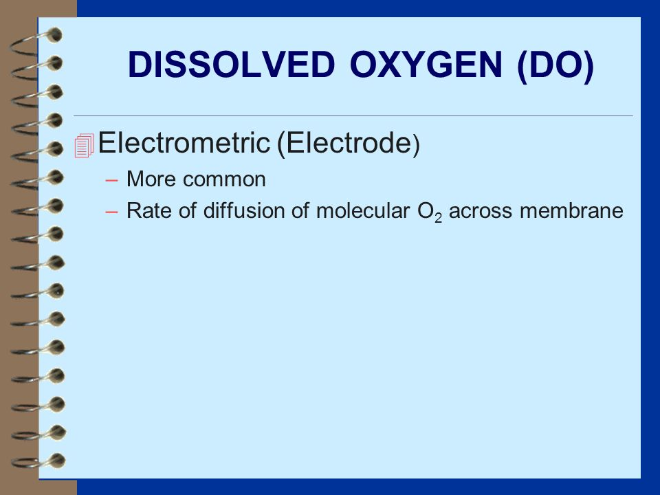 DISSOLVED OXYGEN (DO) 4 Electrometric (Electrode ) –More common –Rate of diffusion of molecular O 2 across membrane
