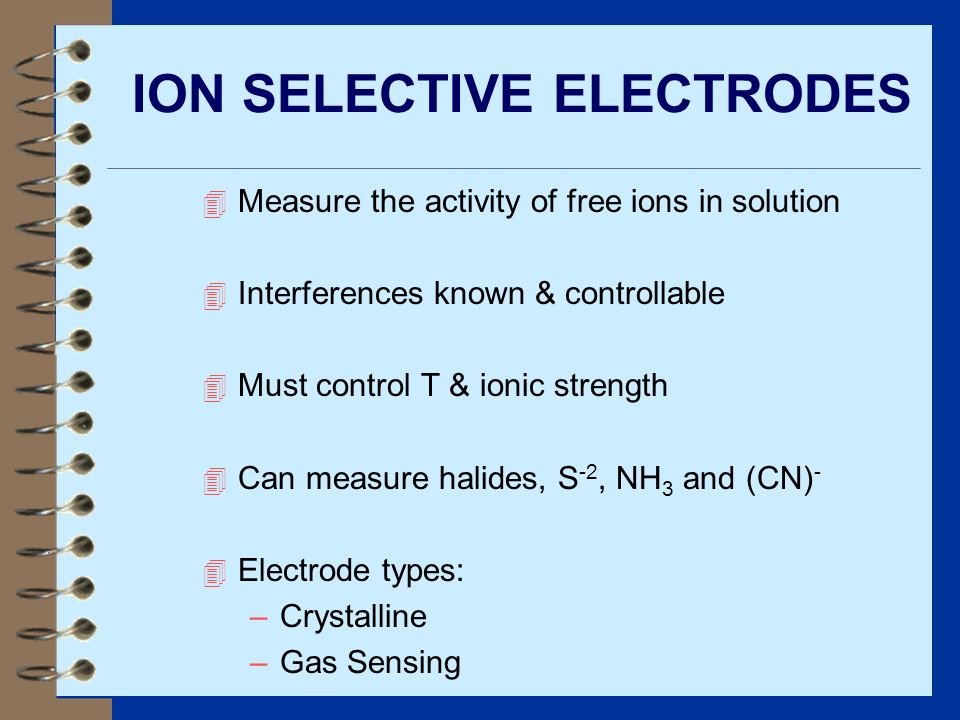 ION SELECTIVE ELECTRODES 4 Measure the activity of free ions in solution 4 Interferences known & controllable 4 Must control T & ionic strength 4 Can