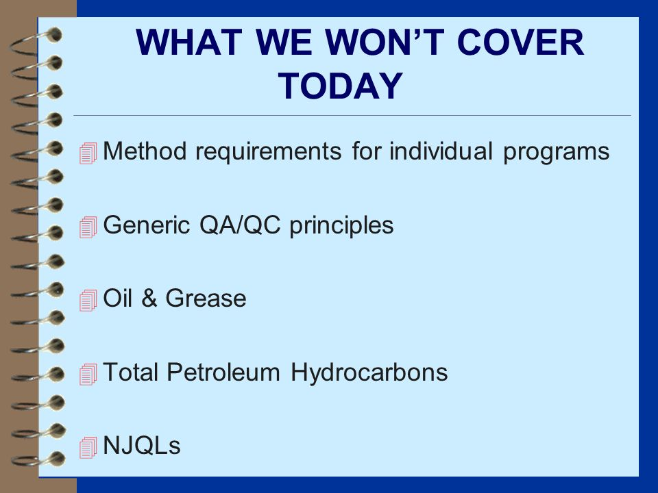 WHAT WE WONT COVER TODAY 4 Method requirements for individual programs 4 Generic QA/QC principles 4 Oil & Grease 4 Total Petroleum Hydrocarbons 4 NJQL