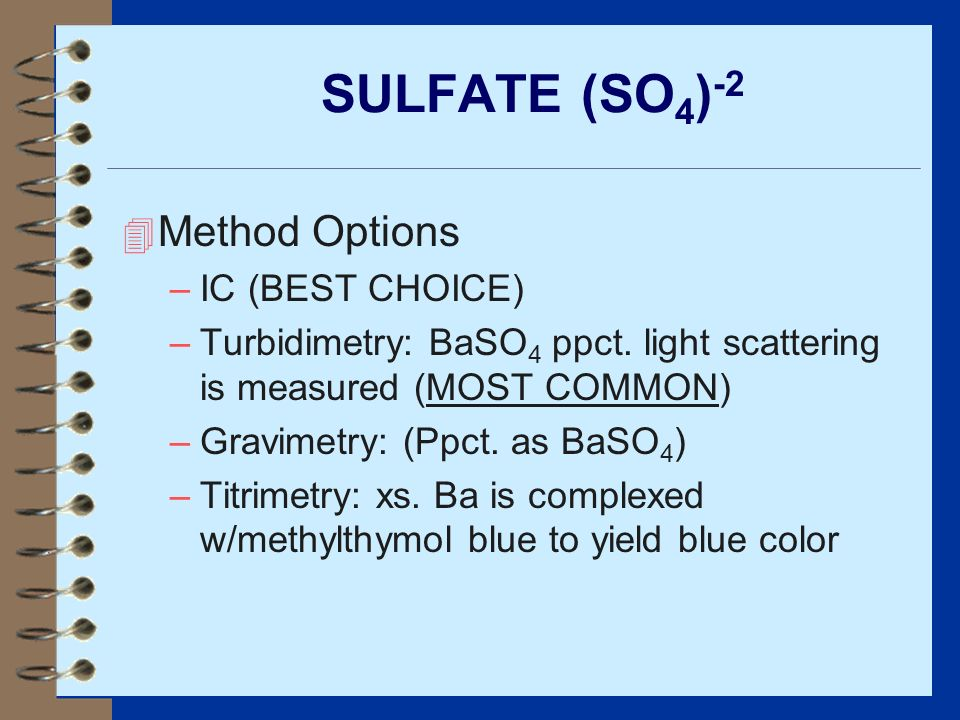 SULFATE (SO 4 ) -2 4 Method Options –IC (BEST CHOICE) –Turbidimetry: BaSO 4 ppct. light scattering is measured (MOST COMMON) –Gravimetry: (Ppct. as Ba