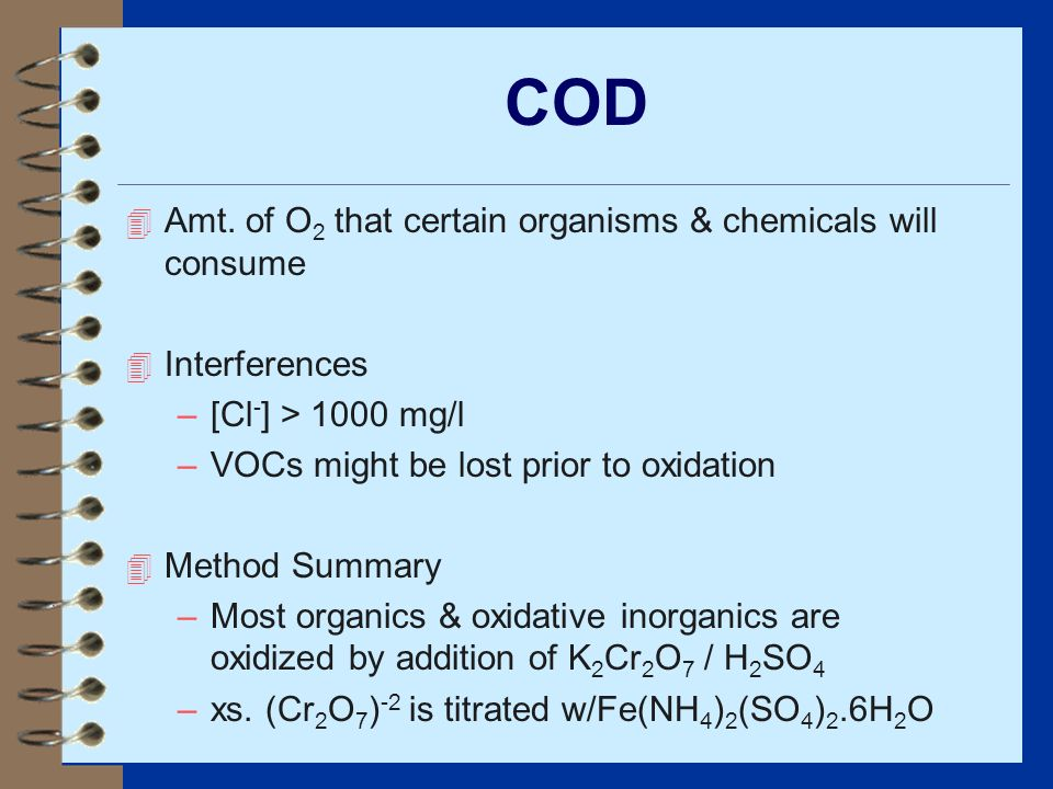 COD 4 Amt. of O 2 that certain organisms & chemicals will consume 4 Interferences –[Cl - ] > 1000 mg/l –VOCs might be lost prior to oxidation 4 Method
