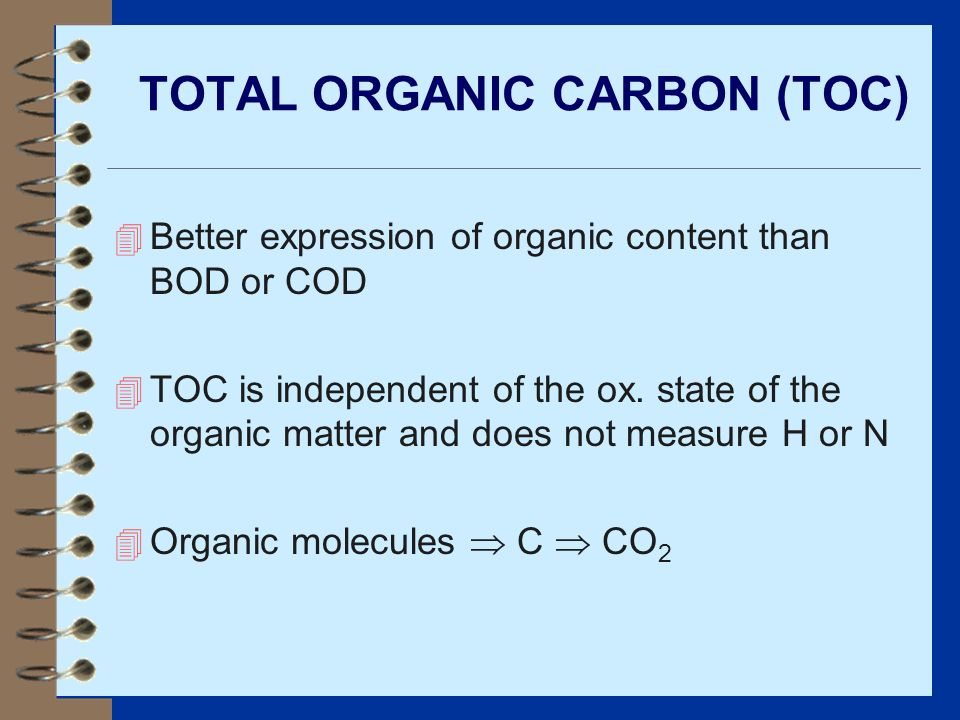 TOTAL ORGANIC CARBON (TOC) 4 Better expression of organic content than BOD or COD 4 TOC is independent of the ox. state of the organic matter and does