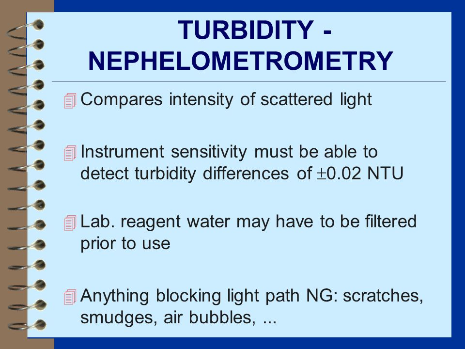 TURBIDITY - NEPHELOMETROMETRY 4 Compares intensity of scattered light 4 Instrument sensitivity must be able to detect turbidity differences of 0.02 NT