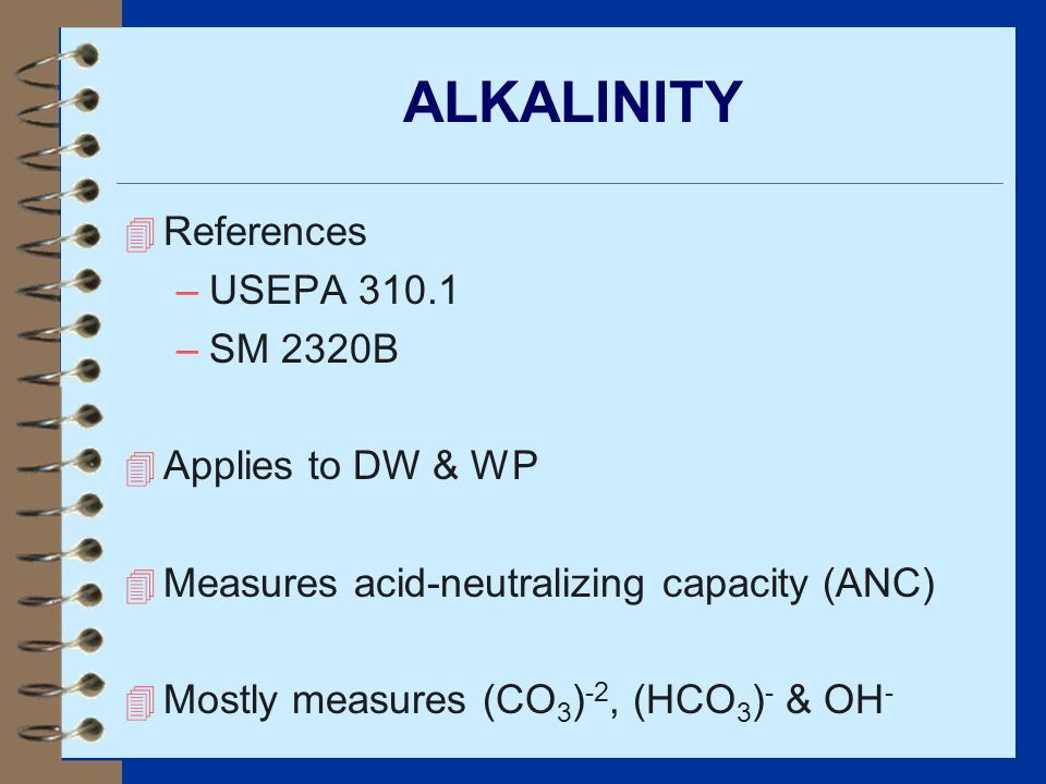 ALKALINITY 4 References –USEPA 310.1 –SM 2320B 4 Applies to DW & WP 4 Measures acid-neutralizing capacity (ANC) 4 Mostly measures (CO 3 ) -2, (HCO 3 )