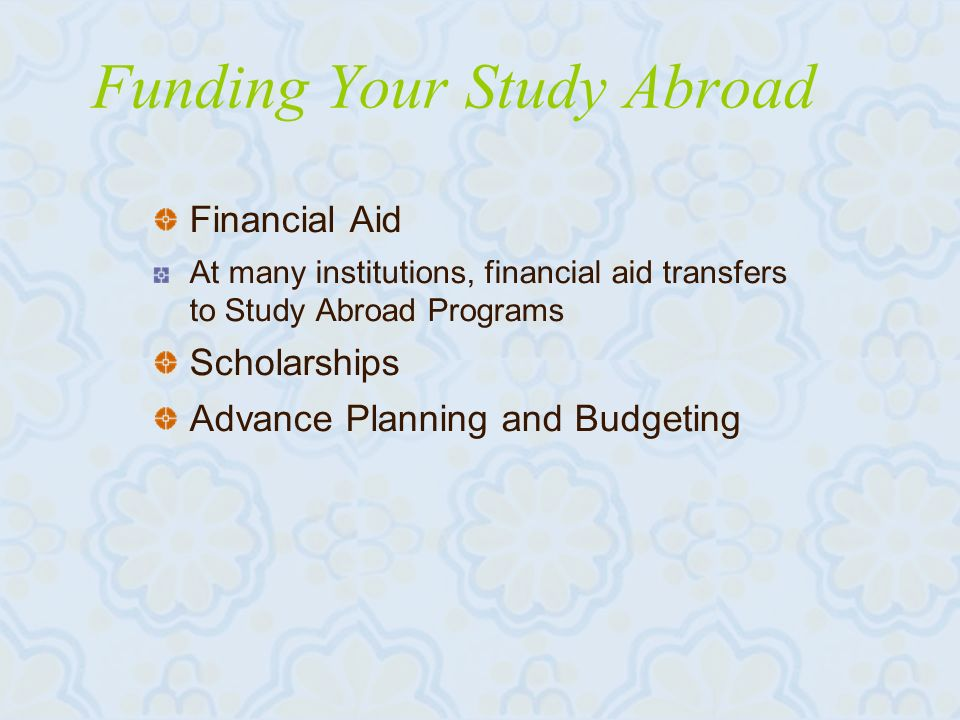 Funding Your Study Abroad Financial Aid At many institutions, financial aid transfers to Study Abroad Programs Scholarships Advance Planning and Budgeting