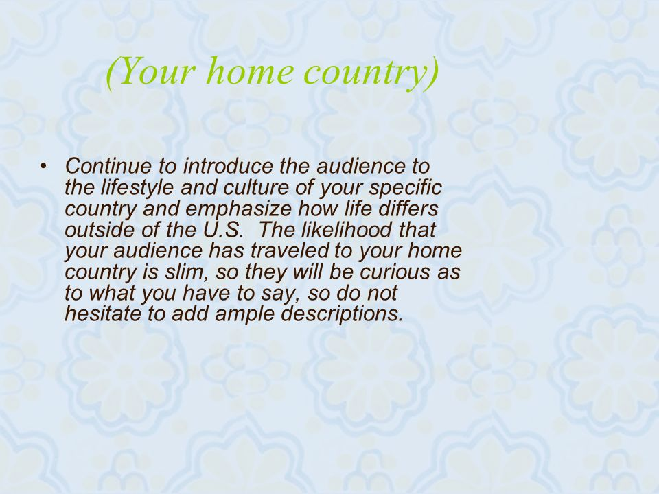 (Your home country) Continue to introduce the audience to the lifestyle and culture of your specific country and emphasize how life differs outside of the U.S.