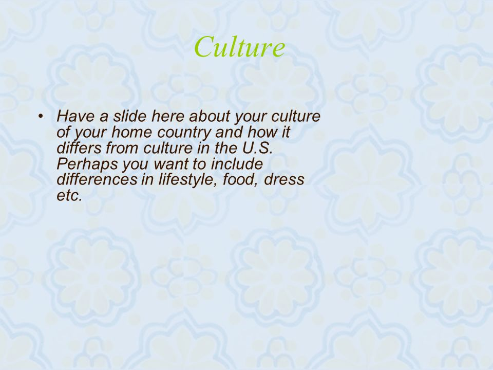 Culture Have a slide here about your culture of your home country and how it differs from culture in the U.S.