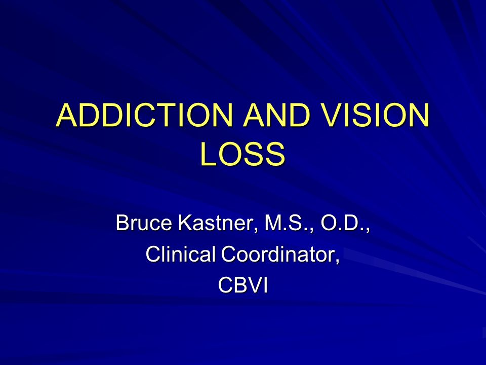 ADDICTION AND VISION LOSS Bruce Kastner, M.S., O.D., Clinical Coordinator, CBVI