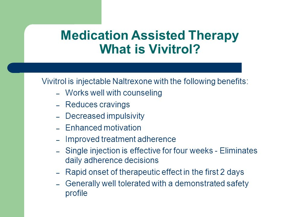 Medication Assisted Therapy What is Vivitrol? Vivitrol is injectable Naltrexone with the following benefits: – Works well with counseling – Reduces cr