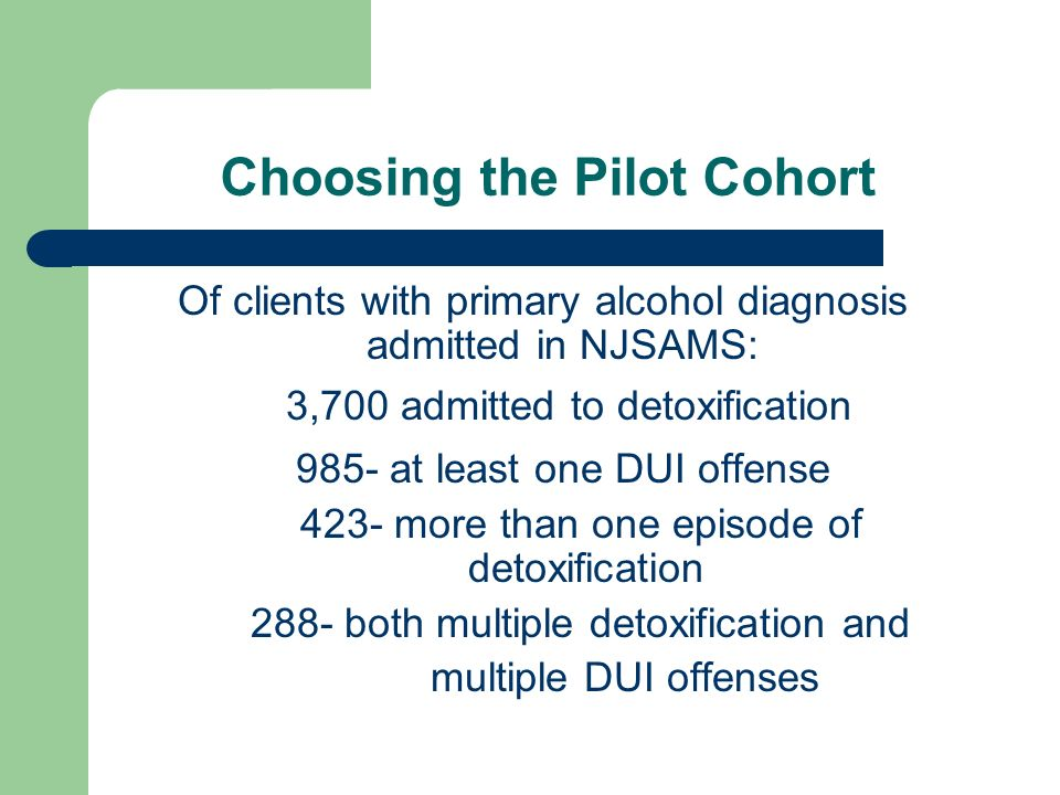 Choosing the Pilot Cohort Of clients with primary alcohol diagnosis admitted in NJSAMS: 3,700 admitted to detoxification 985- at least one DUI offense