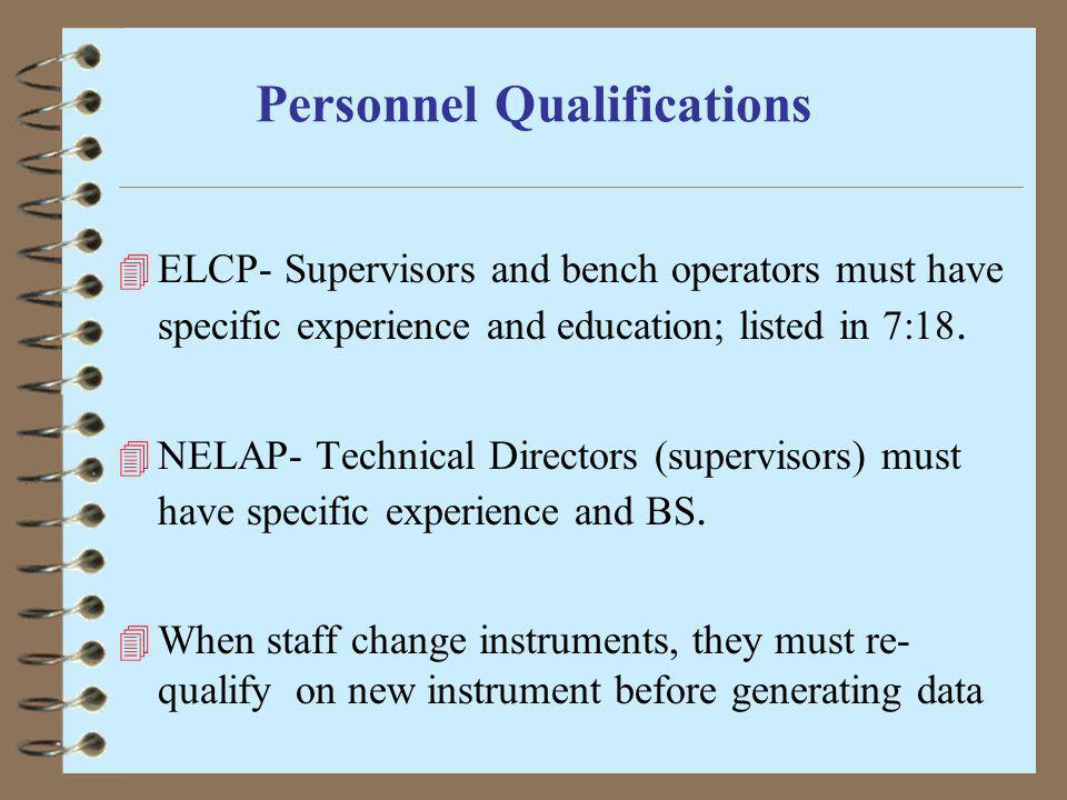 Personnel Qualifications 4 ELCP- Supervisors and bench operators must have specific experience and education; listed in 7:18. 4 NELAP- Technical Direc