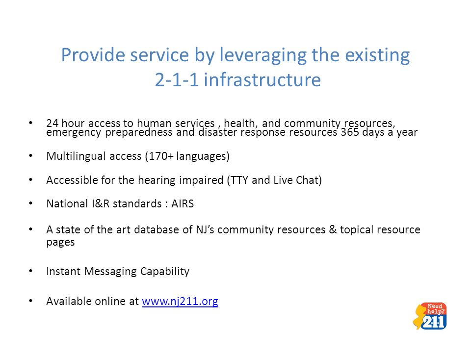 Provide service by leveraging the existing 2-1-1 infrastructure 24 hour access to human services, health, and community resources, emergency preparedness and disaster response resources 365 days a year Multilingual access (170+ languages) Accessible for the hearing impaired (TTY and Live Chat) National I&R standards : AIRS A state of the art database of NJs community resources & topical resource pages Instant Messaging Capability Available online at www.nj211.orgwww.nj211.org -