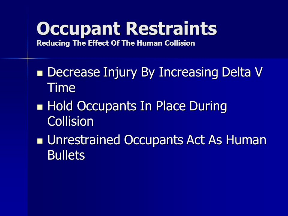 Occupant Restraints Reducing The Effect Of The Human Collision Decrease Injury By Increasing Delta V Time Decrease Injury By Increasing Delta V Time Hold Occupants In Place During Collision Hold Occupants In Place During Collision Unrestrained Occupants Act As Human Bullets Unrestrained Occupants Act As Human Bullets