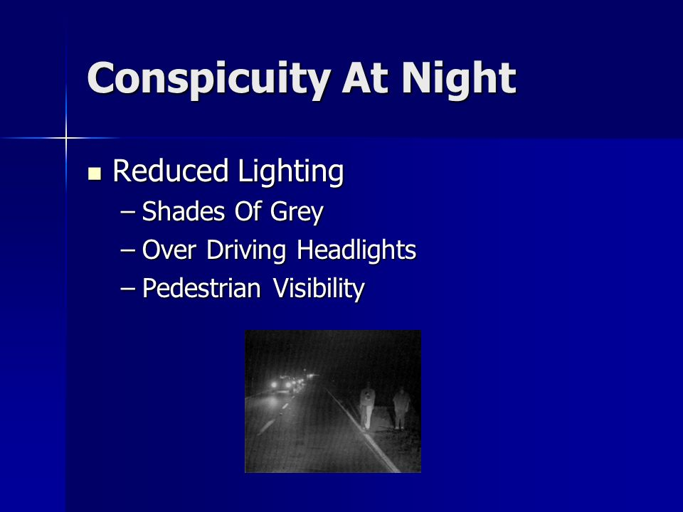 Conspicuity At Night Reduced Lighting Reduced Lighting –Shades Of Grey –Over Driving Headlights –Pedestrian Visibility