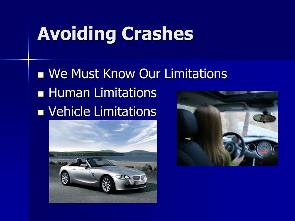 Avoiding Crashes We Must Know Our Limitations We Must Know Our Limitations Human Limitations Human Limitations Vehicle Limitations Vehicle Limitations