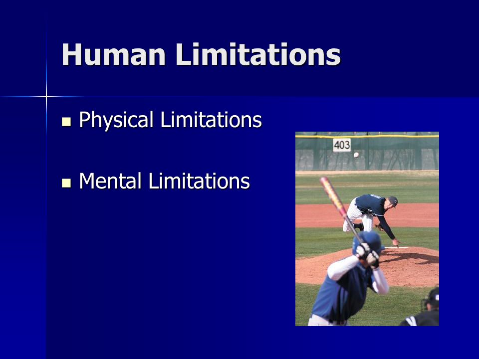Human Limitations Physical Limitations Physical Limitations Mental Limitations Mental Limitations