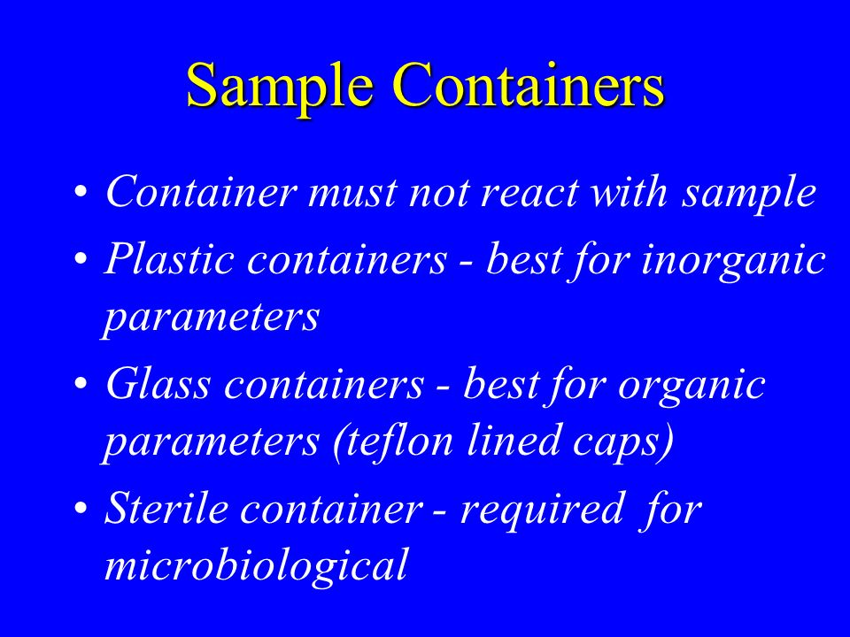 Sample Containers Container must not react with sample Plastic containers - best for inorganic parameters Glass containers - best for organic parameters (teflon lined caps) Sterile container - required for microbiological