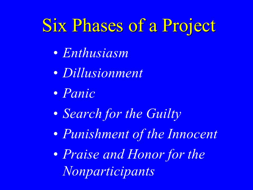 Six Phases of a Project Enthusiasm Dillusionment Panic Search for the Guilty Punishment of the Innocent Praise and Honor for the Nonparticipants