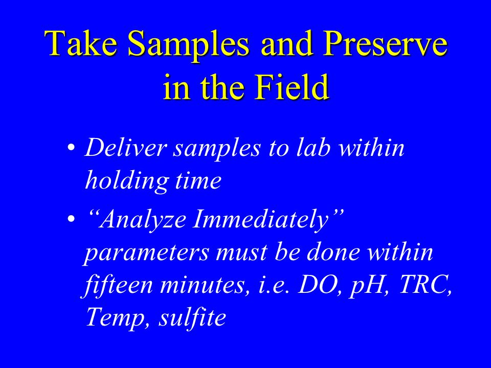 Take Samples and Preserve in the Field Deliver samples to lab within holding time Analyze Immediately parameters must be done within fifteen minutes,