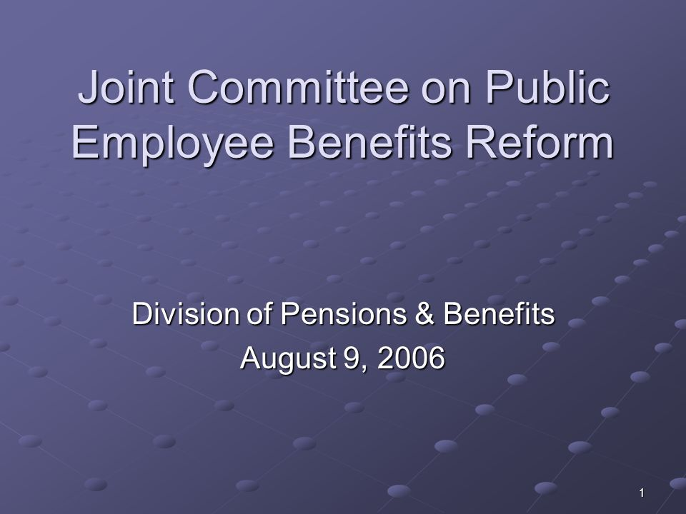 1 Joint Committee on Public Employee Benefits Reform Division of Pensions & Benefits August 9, 2006