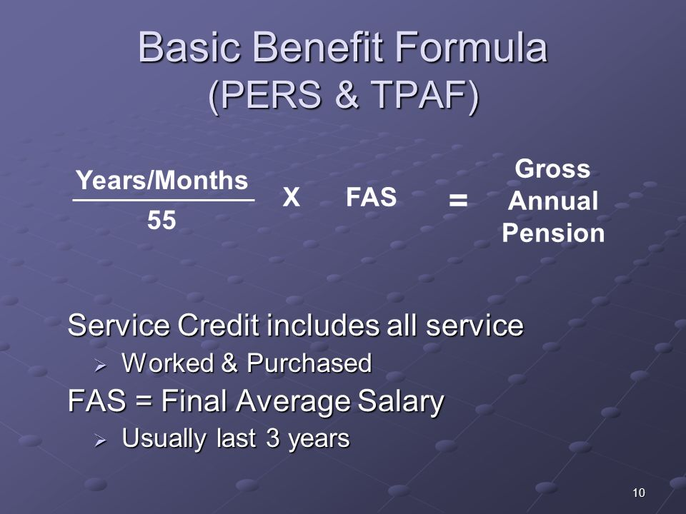 10 Basic Benefit Formula (PERS & TPAF) Service Credit includes all service Service Credit includes all service Worked & Purchased Worked & Purchased F