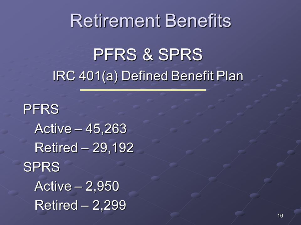 16 Retirement Benefits PFRS & SPRS IRC 401(a) Defined Benefit Plan PFRS Active – 45,263 Retired – 29,192 SPRS Active – 2,950 Retired – 2,299