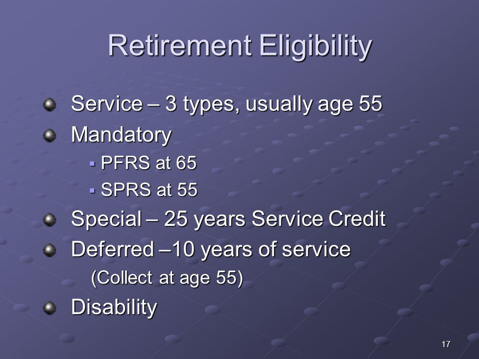 17 Retirement Eligibility Service – 3 types, usually age 55 Service – 3 types, usually age 55 Mandatory Mandatory PFRS at 65 PFRS at 65 SPRS at 55 SPR