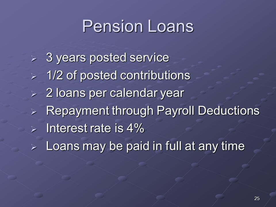 25 Pension Loans 3 years posted service 3 years posted service 1/2 of posted contributions 1/2 of posted contributions 2 loans per calendar year 2 loans per calendar year Repayment through Payroll Deductions Repayment through Payroll Deductions Interest rate is 4% Interest rate is 4% Loans may be paid in full at any time Loans may be paid in full at any time