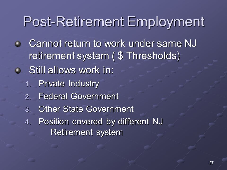 27 Post-Retirement Employment Cannot return to work under same NJ retirement system ( $ Thresholds) Still allows work in: 1. Private Industry 2. Feder