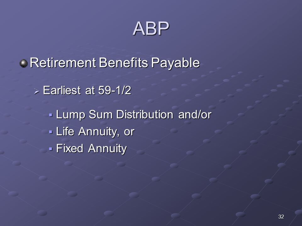 32 ABP Retirement Benefits Payable Earliest at 59-1/2 Earliest at 59-1/2 Lump Sum Distribution and/or Lump Sum Distribution and/or Life Annuity, or Li