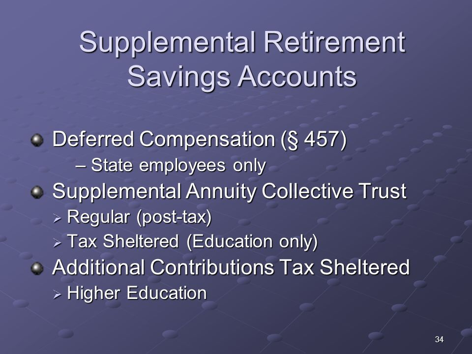 34 Supplemental Retirement Savings Accounts Deferred Compensation (§ 457) Deferred Compensation (§ 457) – State employees only Supplemental Annuity Co