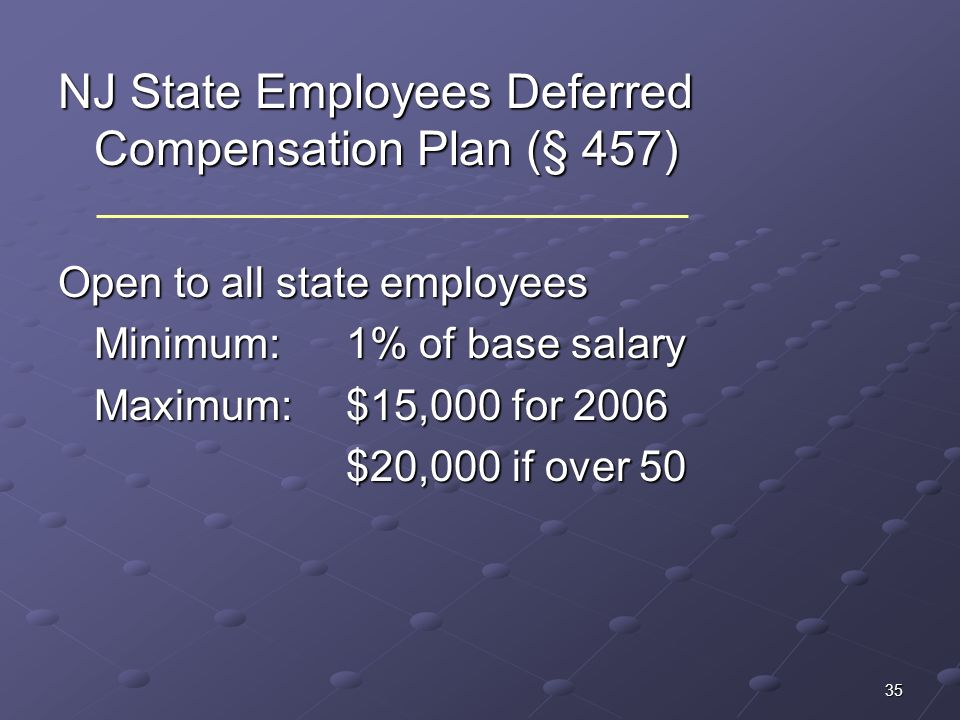 35 NJ State Employees Deferred Compensation Plan (§ 457) Open to all state employees Minimum: 1% of base salary Maximum: $15,000 for 2006 $20,000 if o