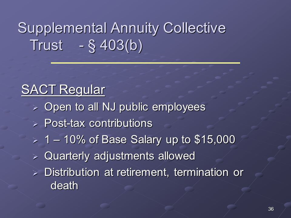 36 Supplemental Annuity Collective Trust - § 403(b) SACT Regular SACT Regular Open to all NJ public employees Open to all NJ public employees Post-tax