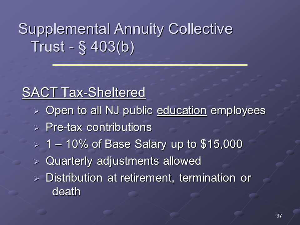 37 Supplemental Annuity Collective Trust - § 403(b) SACT Tax-Sheltered SACT Tax-Sheltered Open to all NJ public education employees Open to all NJ pub