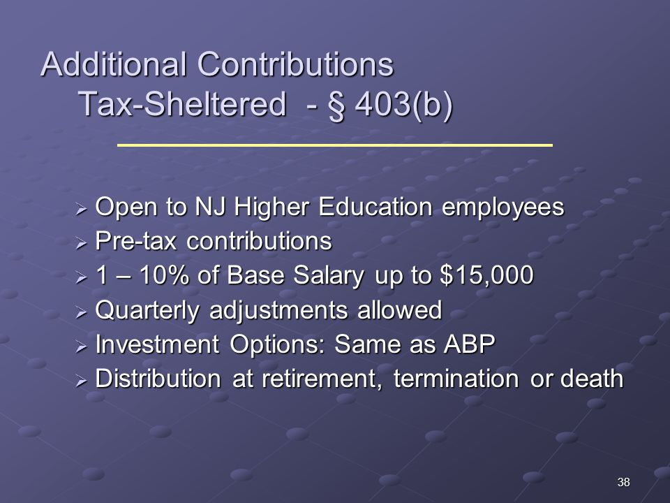 38 Additional Contributions Tax-Sheltered - § 403(b) Open to NJ Higher Education employees Open to NJ Higher Education employees Pre-tax contributions