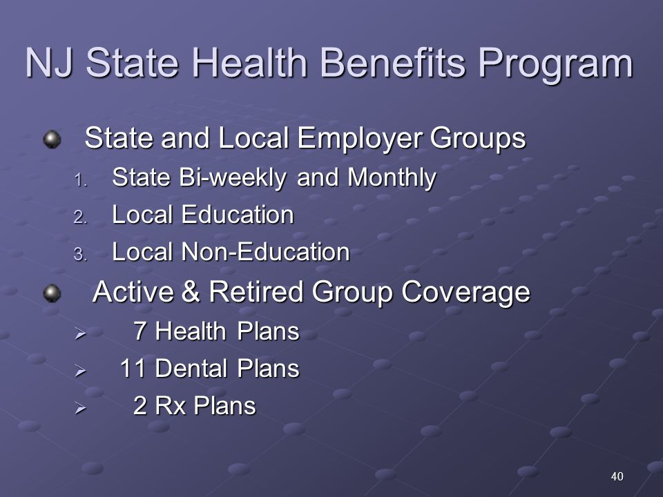 40 NJ State Health Benefits Program State and Local Employer Groups 1. State Bi-weekly and Monthly 2. Local Education 3. Local Non-Education Active &