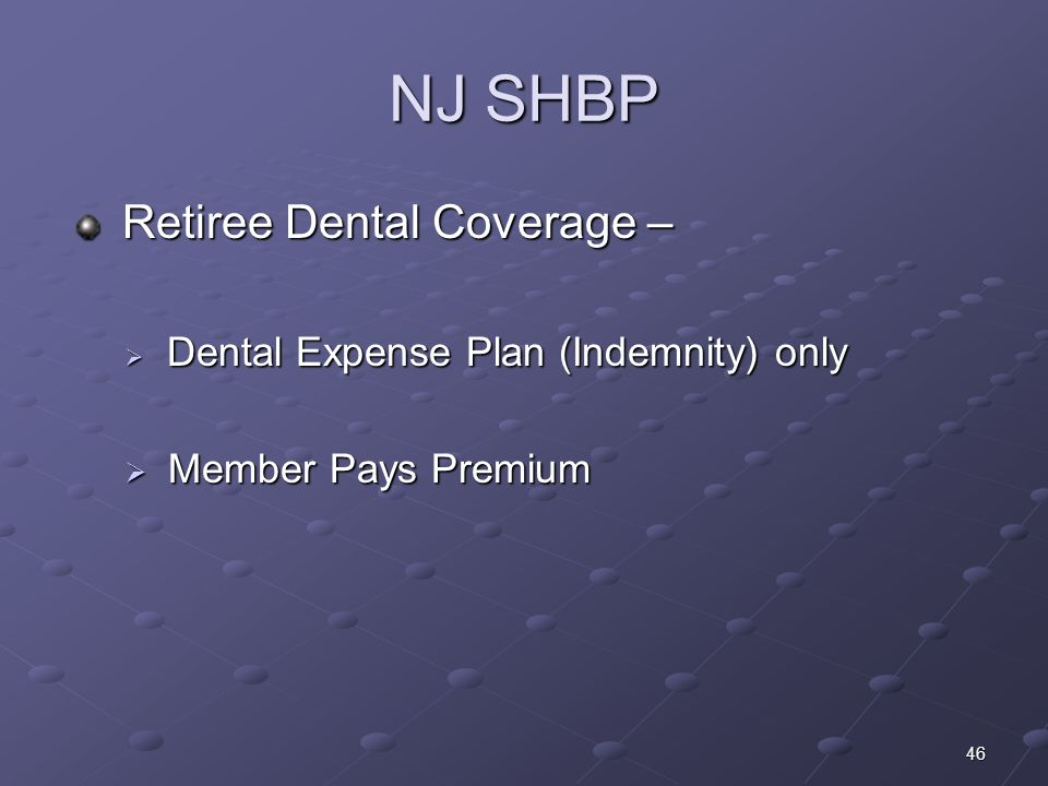 46 NJ SHBP Retiree Dental Coverage – Retiree Dental Coverage – Dental Expense Plan (Indemnity) only Dental Expense Plan (Indemnity) only Member Pays P