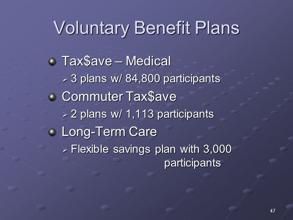 47 Voluntary Benefit Plans Tax$ave – Medical Tax$ave – Medical 3 plans w/ 84,800 participants 3 plans w/ 84,800 participants Commuter Tax$ave Commuter