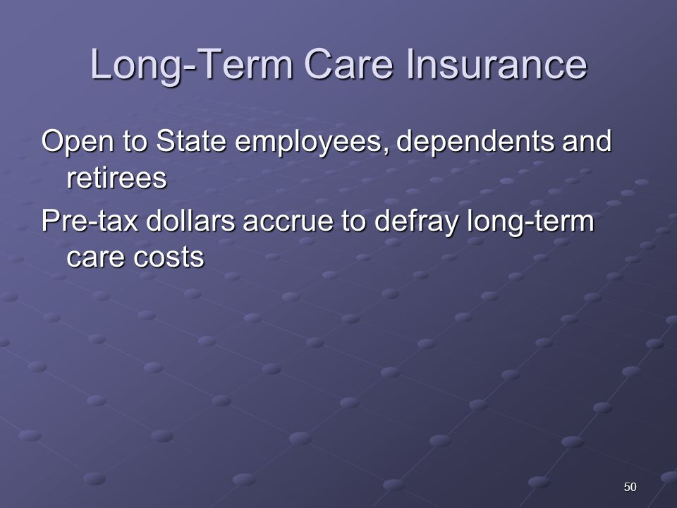 50 Long-Term Care Insurance Open to State employees, dependents and retirees Pre-tax dollars accrue to defray long-term care costs