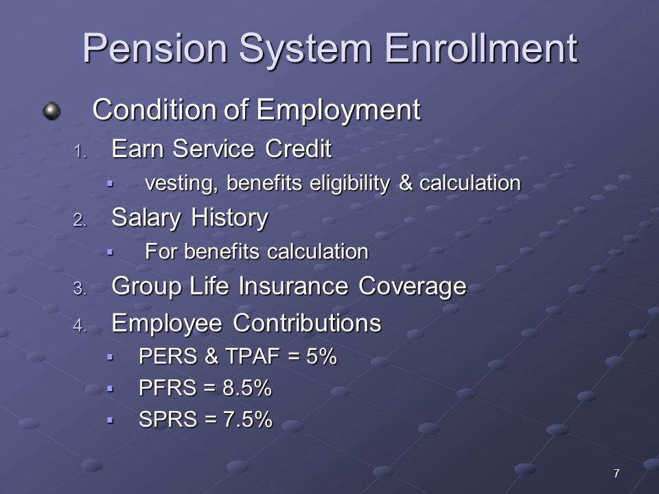 7 Pension System Enrollment Condition of Employment Condition of Employment 1. Earn Service Credit vesting, benefits eligibility & calculation vesting