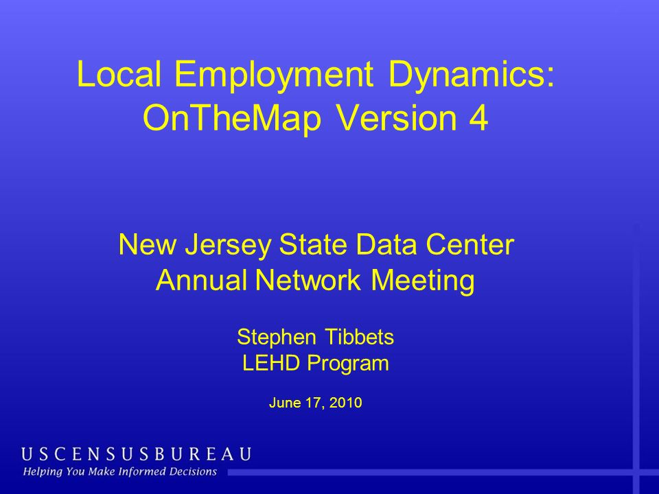 Local Employment Dynamics: OnTheMap Version 4 New Jersey State Data Center Annual Network Meeting Stephen Tibbets LEHD Program June 17, 2010