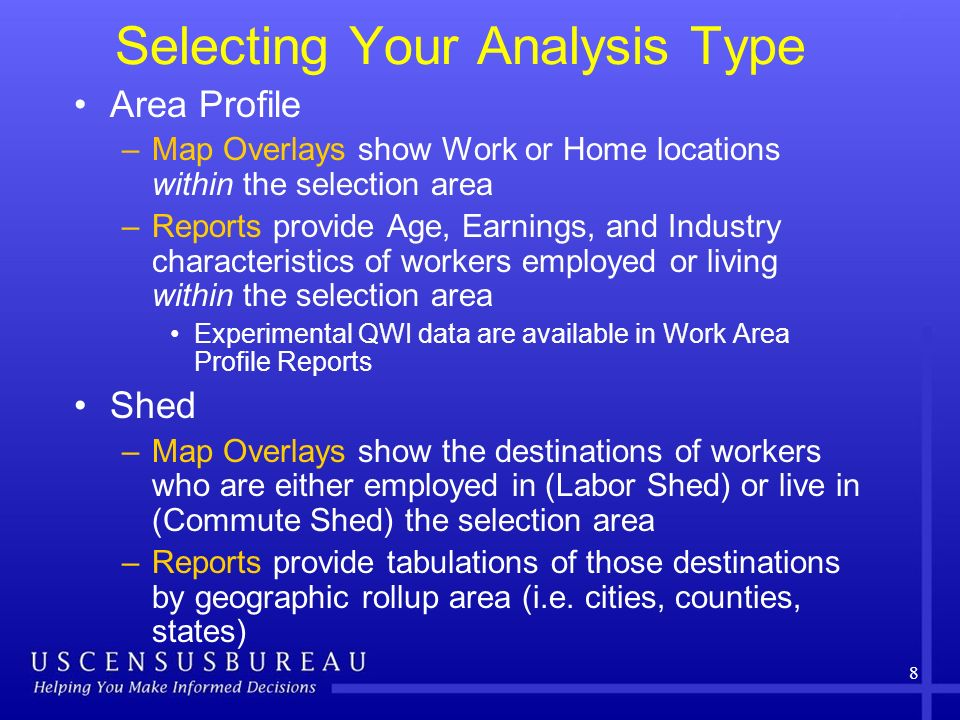 Selecting Your Analysis Type Area Profile –Map Overlays show Work or Home locations within the selection area –Reports provide Age, Earnings, and Industry characteristics of workers employed or living within the selection area Experimental QWI data are available in Work Area Profile Reports Shed –Map Overlays show the destinations of workers who are either employed in (Labor Shed) or live in (Commute Shed) the selection area –Reports provide tabulations of those destinations by geographic rollup area (i.e.
