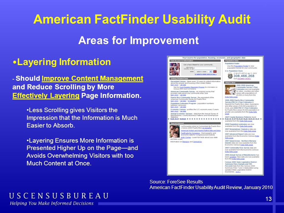 American FactFinder Usability Audit Areas for Improvement 13 Source: ForeSee Results American FactFinder Usability Audit Review, January 2010 Layering Information - Should Improve Content Management and Reduce Scrolling by More Effectively Layering Page Information.