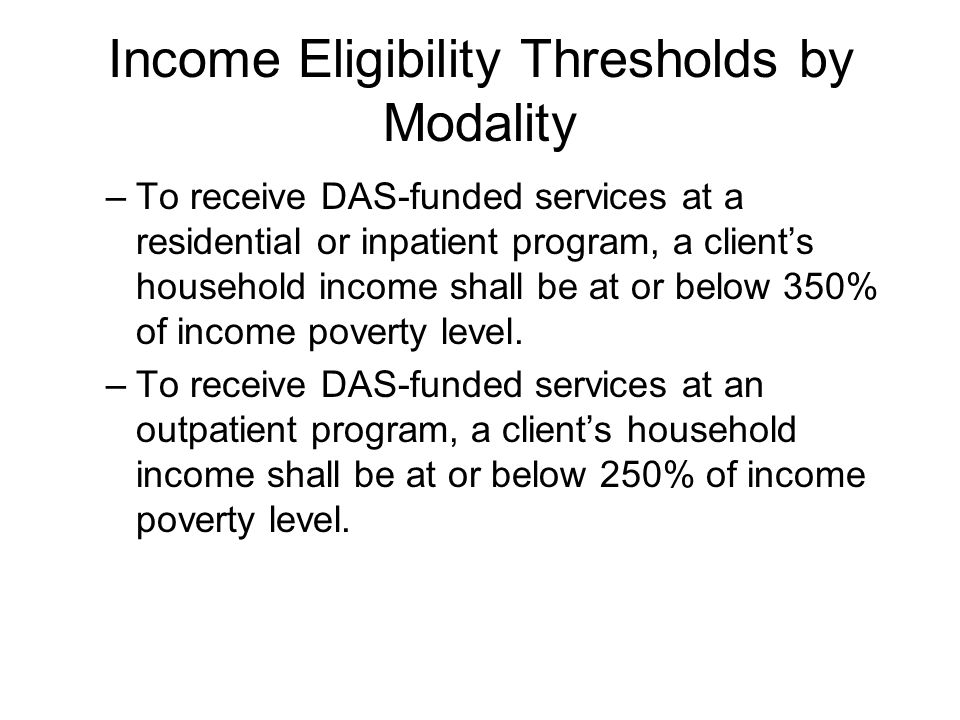 Income Eligibility Thresholds by Modality –To receive DAS-funded services at a residential or inpatient program, a clients household income shall be at or below 350% of income poverty level.