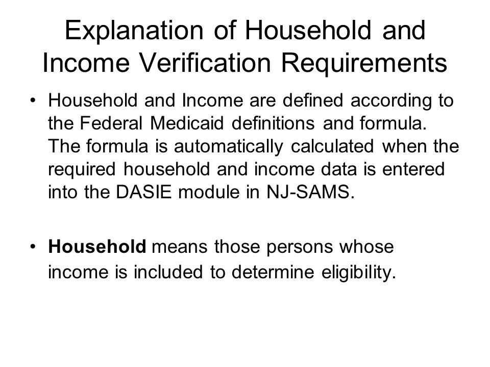 Explanation of Household and Income Verification Requirements Household and Income are defined according to the Federal Medicaid definitions and formula.