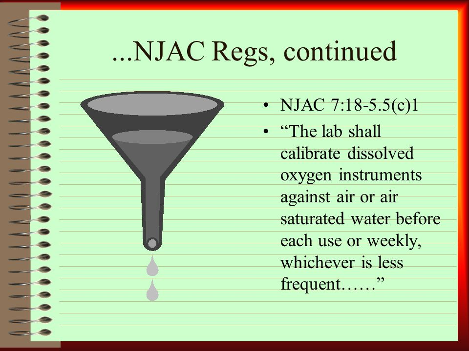 ...NJAC Regs, continued NJAC 7:18-5.5(c)1 The lab shall calibrate dissolved oxygen instruments against air or air saturated water before each use or weekly, whichever is less frequent……