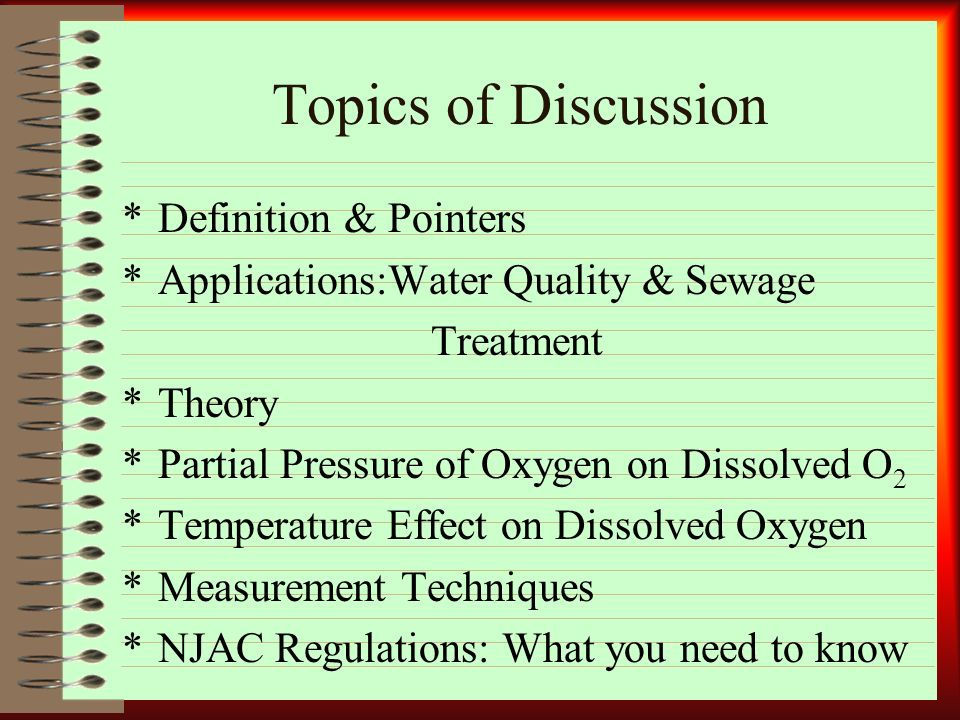 Topics of Discussion *Definition & Pointers *Applications:Water Quality & Sewage Treatment *Theory *Partial Pressure of Oxygen on Dissolved O 2 *Temperature Effect on Dissolved Oxygen *Measurement Techniques *NJAC Regulations: What you need to know