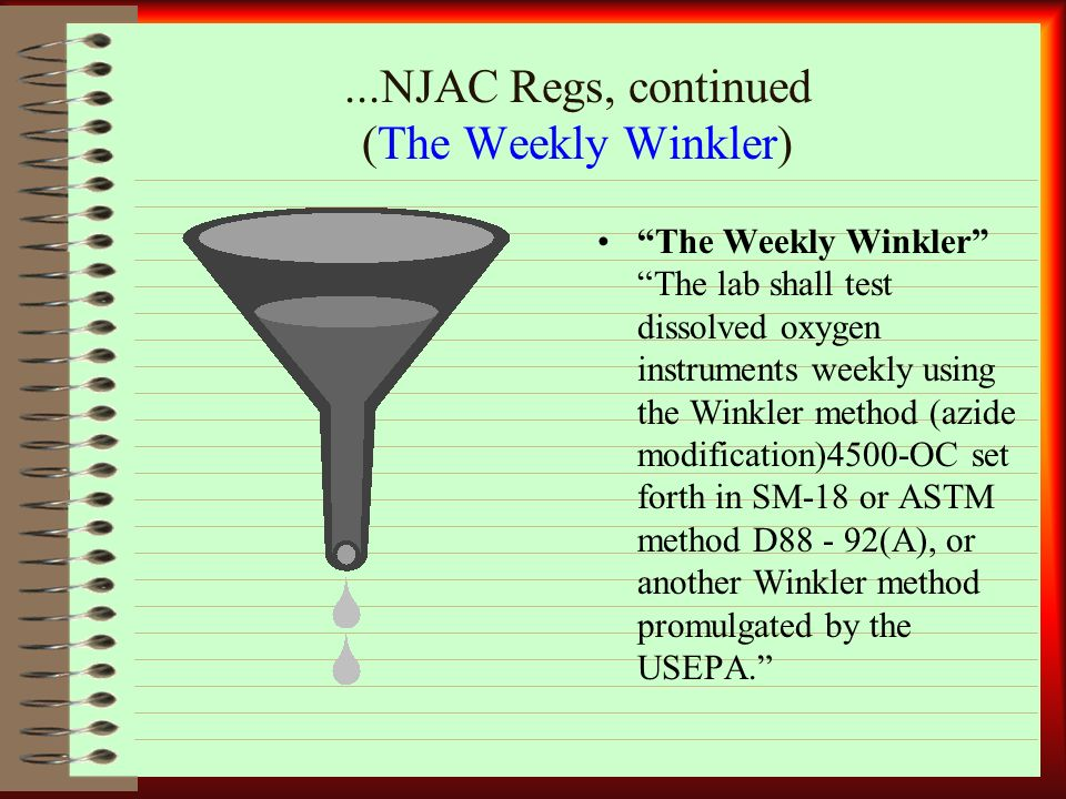 ...NJAC Regs, continued (The Weekly Winkler) The Weekly Winkler The lab shall test dissolved oxygen instruments weekly using the Winkler method (azide modification)4500-OC set forth in SM-18 or ASTM method D (A), or another Winkler method promulgated by the USEPA.